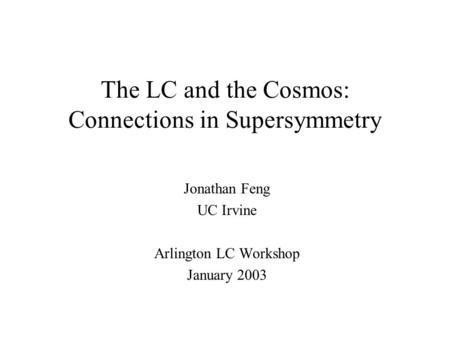 The LC and the Cosmos: Connections in Supersymmetry Jonathan Feng UC Irvine Arlington LC Workshop January 2003.