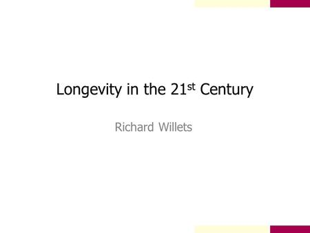 Longevity in the 21 st Century Richard Willets. Longevity in the 21 st Century Background 20 th Century Trends International Experience Medical Advances.