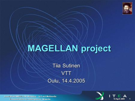 14 April 2005 1 Joint EW and MAGELLAN Workshop - QoS and Multimedia Communications for Heterogeneous Networks MAGELLAN project Tiia Sutinen VTT Oulu, 14.4.2005.