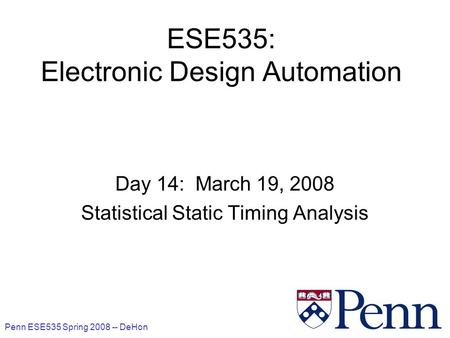 Penn ESE535 Spring 2008 -- DeHon 1 ESE535: Electronic Design Automation Day 14: March 19, 2008 Statistical Static Timing Analysis.