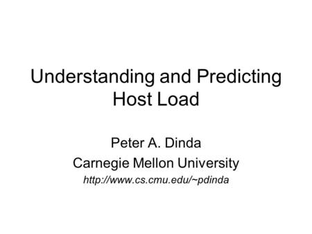 Understanding and Predicting Host Load Peter A. Dinda Carnegie Mellon University