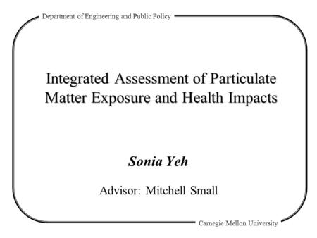 Department of Engineering and Public Policy Carnegie Mellon University Integrated Assessment of Particulate Matter Exposure and Health Impacts Sonia Yeh.
