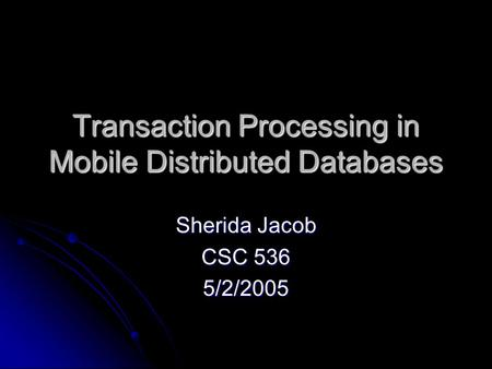 Transaction Processing in Mobile Distributed Databases Sherida Jacob CSC 536 5/2/2005.