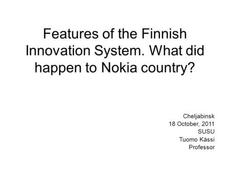 Features of the Finnish Innovation System. What did happen to Nokia country? Cheljabinsk 18 October, 2011 SUSU Tuomo Kässi Professor.