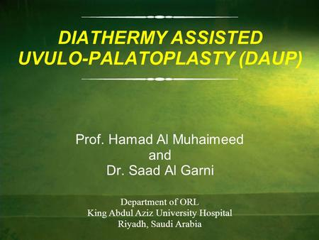 DIATHERMY ASSISTED UVULO-PALATOPLASTY (DAUP) Prof. Hamad Al Muhaimeed and Dr. Saad Al Garni Department of ORL King Abdul Aziz University Hospital Riyadh,