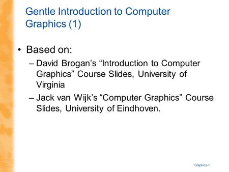 "Graphics-1 Gentle Introduction to Computer Graphics (1) Based on: –David Brogan's ""Introduction to Computer Graphics"" Course Slides, University of Virginia."