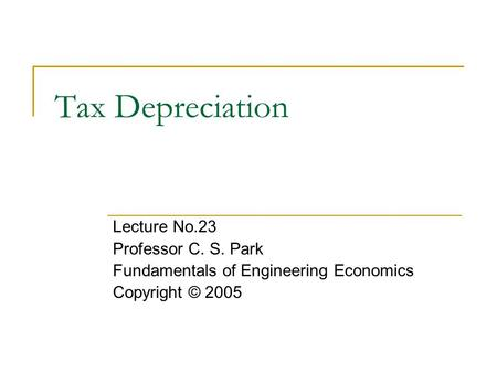 Tax Depreciation Lecture No.23 Professor C. S. Park Fundamentals of Engineering Economics Copyright © 2005.