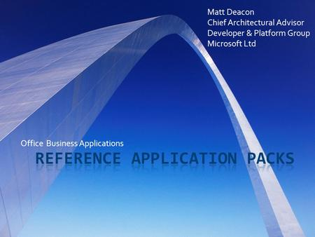 Office Business Applications Matt Deacon Chief Architectural Advisor Developer & Platform Group Microsoft Ltd.