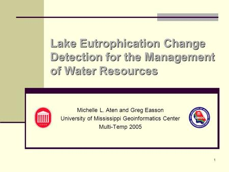 1 Lake Eutrophication Change Detection for the Management of Water Resources Michelle L. Aten and Greg Easson University of Mississippi Geoinformatics.