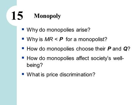 15 Monopoly  Why do monopolies arise?  Why is MR < P for a monopolist?  How do monopolies choose their P and Q?  How do monopolies affect society's.