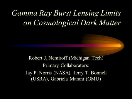 Gamma Ray Burst Lensing Limits on Cosmological Dark Matter Robert J. Nemiroff (Michigan Tech) Primary Collaborators: Jay P. Norris (NASA), Jerry T. Bonnell.