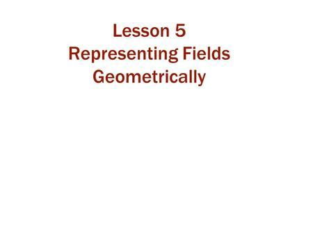Lesson 5 Representing Fields Geometrically. Class 13 Today, we will: review characteristics of field lines and contours learn more about electric field.