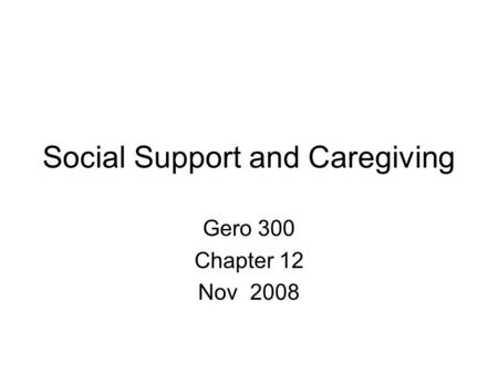 Social Support and Caregiving Gero 300 Chapter 12 Nov 2008.