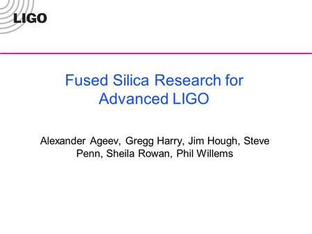 Fused Silica Research for Advanced LIGO Alexander Ageev, Gregg Harry, Jim Hough, Steve Penn, Sheila Rowan, Phil Willems.