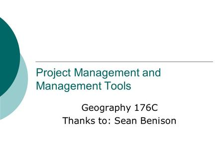 Project Management and Management Tools Geography 176C Thanks to: Sean Benison.