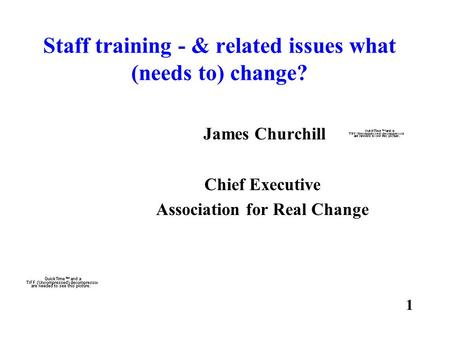 Staff training - & related issues what (needs to) change? James Churchill Chief Executive Association for Real Change 1.