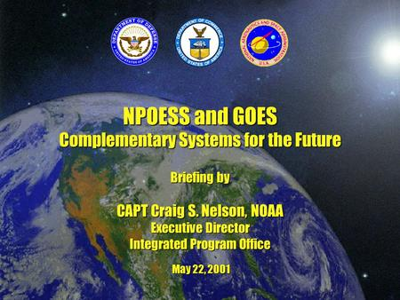 NPOESS and GOES Complementary Systems for the Future Briefing by CAPT Craig S. Nelson, NOAA Executive Director Integrated Program Office May 22, 2001.