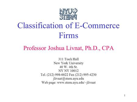1 Classification of E-Commerce Firms Professor Joshua Livnat, Ph.D., CPA 311 Tisch Hall New York University 40 W. 4th St. NY NY 10012 Tel. (212) 998-0022.