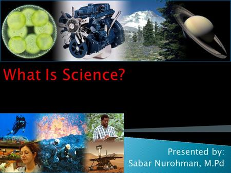 Presented by: Sabar Nurohman, M.Pd. Myths of Science Quiz (True or False) Science is a system of beliefs. Most Scientist are men because males are better.