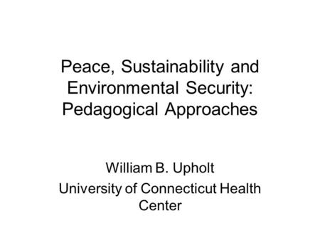 Peace, Sustainability and Environmental Security: Pedagogical Approaches William B. Upholt University of Connecticut Health Center.