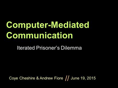 Coye Cheshire & Andrew Fiore June 19, 2015 // Computer-Mediated Communication Iterated Prisoner's Dilemma.