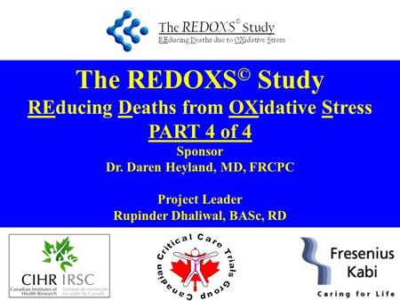 The REDOXS © Study REducing Deaths from OXidative Stress PART 4 of 4 Sponsor Dr. Daren Heyland, MD, FRCPC Project Leader Rupinder Dhaliwal, BASc, RD.