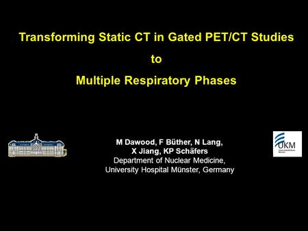 Transforming Static CT in Gated PET/CT Studies to Multiple Respiratory Phases M Dawood, F Büther, N Lang, X Jiang, KP Schäfers Department of Nuclear Medicine,