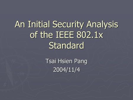 An Initial Security Analysis of the IEEE 802.1x Standard Tsai Hsien Pang 2004/11/4.