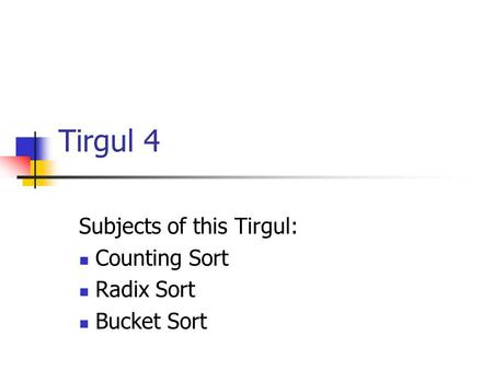 Tirgul 4 Subjects of this Tirgul: Counting Sort Radix Sort Bucket Sort.
