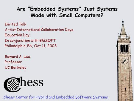 "Are ""Embedded Systems Just Systems Made with Small Computers? Chess: Center for Hybrid and Embedded Software Systems Invited Talk Artist International."