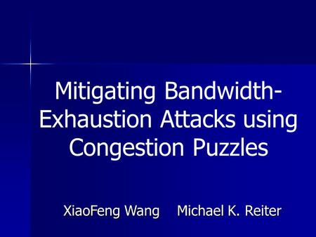 Mitigating Bandwidth- Exhaustion Attacks using Congestion Puzzles XiaoFeng Wang Michael K. Reiter.