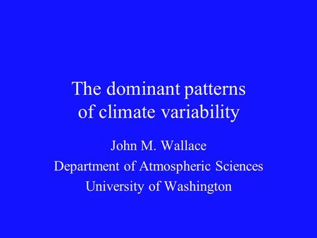 The dominant patterns of climate variability John M. Wallace Department of Atmospheric Sciences University of Washington.