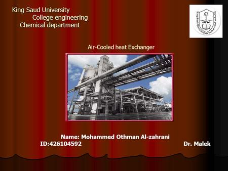 King Saud University College engineering Chemical department Air-Cooled heat Exchanger Name: Mohammed Othman Al-zahrani ID:426104592 Dr. Malek.