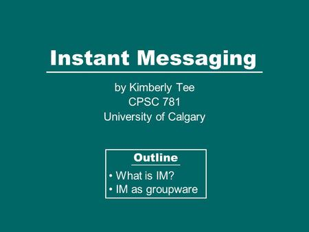 Instant Messaging by Kimberly Tee CPSC 781 University of Calgary Outline What is IM? IM as groupware.