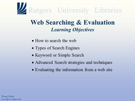Rutgers University Libraries Web Searching & Evaluation Learning Objectives  How to search the web  Types of Search Engines  Keyword or Simple Search.