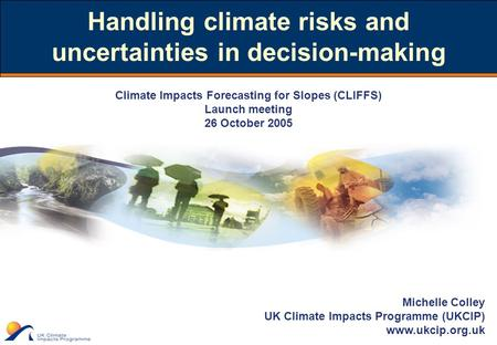 Michelle Colley UK Climate Impacts Programme (UKCIP) www.ukcip.org.uk Handling climate risks and uncertainties in decision-making Climate Impacts Forecasting.