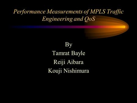 Performance Measurements of MPLS Traffic Engineering and QoS By Tamrat Bayle Reiji Aibara Kouji Nishimura.