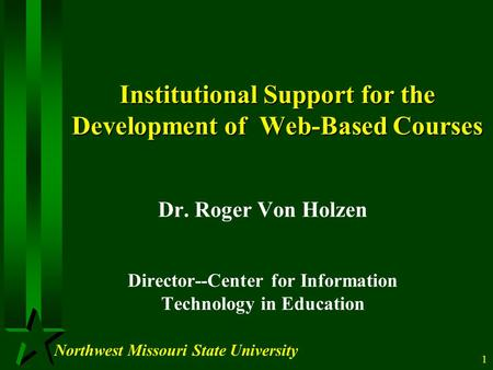 Northwest Missouri State University 1 Institutional Support for the Development of Web-Based Courses Dr. Roger Von Holzen Director--Center for Information.
