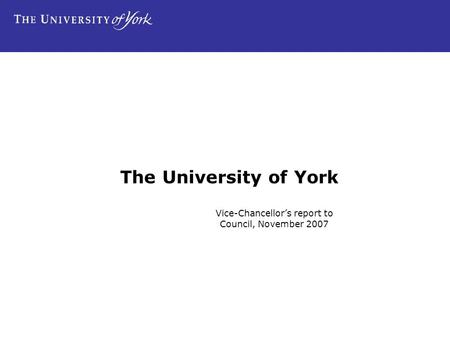 The University of York Vice-Chancellor's report to Council, November 2007.