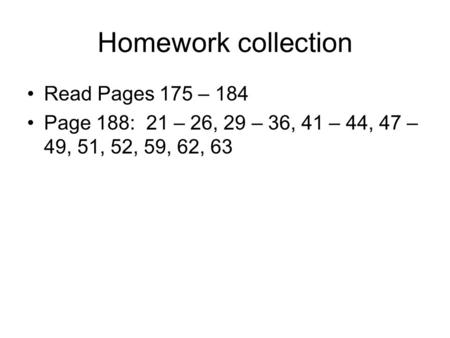 Homework collection Read Pages 175 – 184 Page 188: 21 – 26, 29 – 36, 41 – 44, 47 – 49, 51, 52, 59, 62, 63.