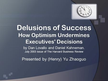 Delusions of Success How Optimism Undermines Executives' Decisions by Dan Lovallo and Daniel Kahneman. July 2003 issue of The Harvard Business Review Presented.