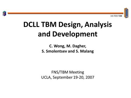 US ITER TBM DCLL TBM Design, Analysis and Development C. Wong, M. Dagher, S. Smolentsev and S. Malang FNS/TBM Meeting UCLA, September 19-20, 2007.