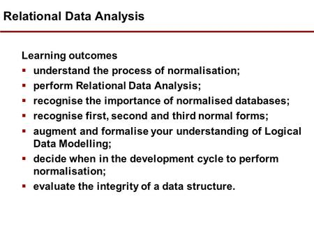 Relational Data Analysis Learning outcomes  understand the process of normalisation;  perform Relational Data Analysis;  recognise the importance of.