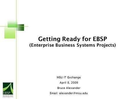 Getting Ready for EBSP (Enterprise Business Systems Projects) MSU IT Exchange April 8, 2009 Bruce Alexander