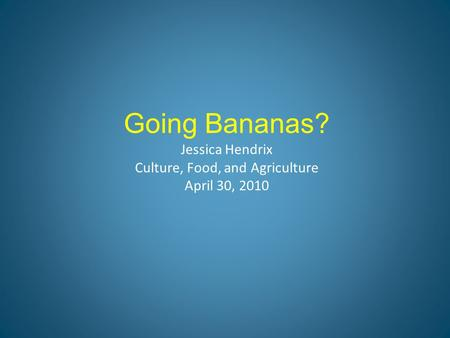 Going Bananas? Jessica Hendrix Culture, Food, and Agriculture April 30, 2010.