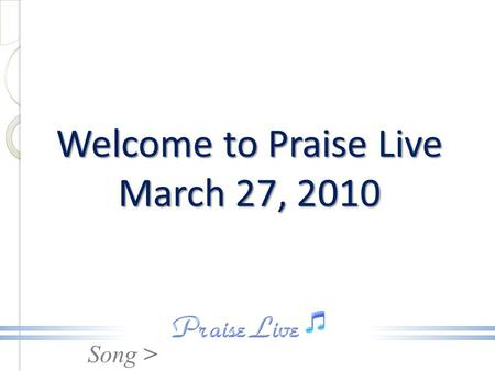 Song > Welcome to Praise Live March 27, 2010. Song > This Is The Day / He Has Made Me Glad - Medley -