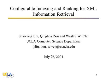 1 Configurable Indexing and Ranking for XML Information Retrieval Shaorong Liu, Qinghua Zou and Wesley W. Chu UCLA Computer Science Department {sliu, zou,