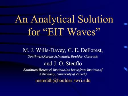 "An Analytical Solution for ""EIT Waves"" M. J. Wills-Davey, C. E. DeForest, Southwest Research Institute, Boulder, Colorado and J. O. Stenflo Southwest Research."
