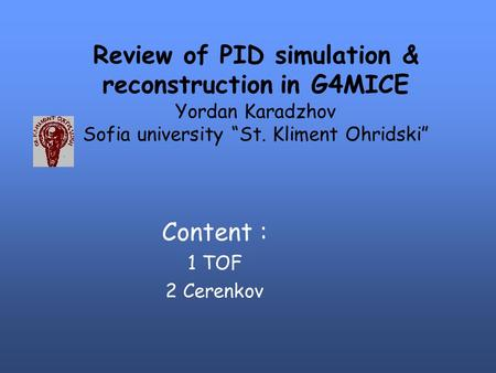 "Review of PID simulation & reconstruction in G4MICE Yordan Karadzhov Sofia university ""St. Kliment Ohridski"" Content : 1 TOF 2 Cerenkov."