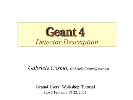 Detector Description Gabriele Cosmo, Geant4 Users' Workshop Tutorial SLAC February 18-22, 2002.